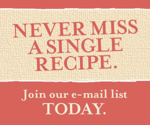 Never Miss A Single Recipe. Join our e-mail list today.