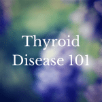 Thumbnail image for Thyroid Disease 101: The Symptoms, Tests to Ask for and the First 5 Steps to Take