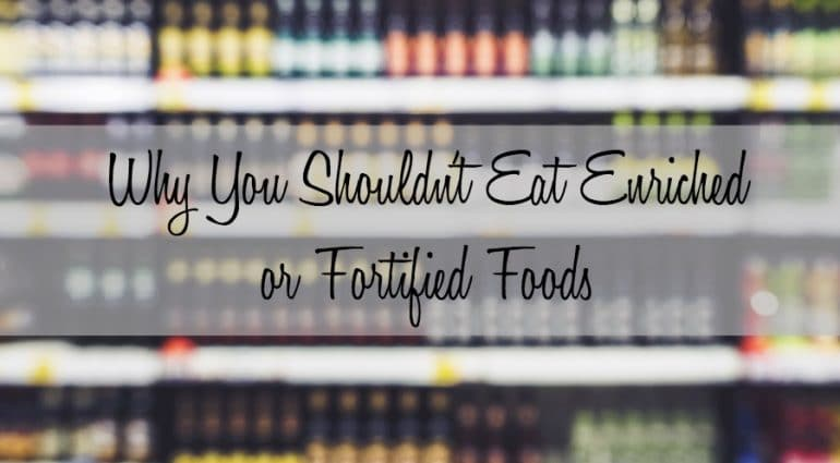 Why You Shouldn't Eat Enriched or Fortified Foods