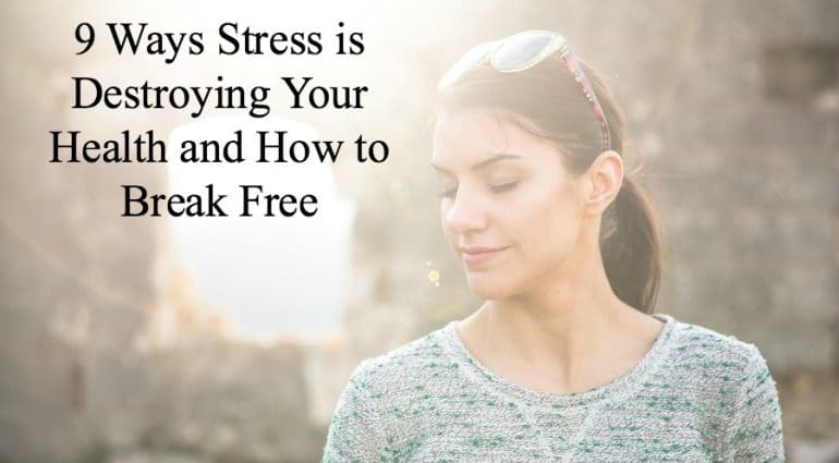 9 Ways Stress is Destroying Your Health and How to Break Free